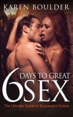 6 Days to Great Sex : The Ultimate Guide to Successful Coitus - Karen Boulder