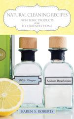 Natural Cleaning Recipes : Non Toxic Products for the Eco Friendly Home - Karen Roberts