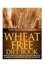 Wheat Free Diet Book : Essential Wheat Free Foods and Delicious Wheat Free Cooking for a Healthy Wheat Free Diet and Lifestyle - Leslie Baer