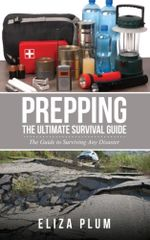 Prepping : The Ultimate Survival Guide: The Guide to Surviving Any Disaster - Eliza Plum