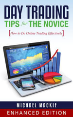 Day Trading Tips for the Novice : How to Do Online Trading Effectively - Michael Mackie