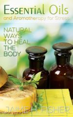 What Are Essential Oils and Aromatherapy? : Natural Ways to Heal the Body - Jamie Fisher