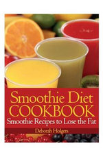 Smoothie Diet Cookbook : Smoothie Recipes to Lose the Fat - Deborah Holgers