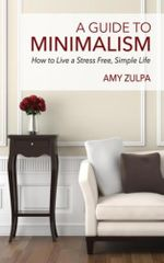 A Guide to Minimalism : How to Live a Stress Free, Simple Life - Amy Zulpa