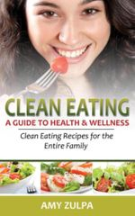 Clean Eating : A Guide to Health and Wellness: Clean Eating Recipes for the Entire Family - Amy Zulpa