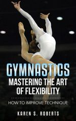 Gymnastics : Mastering the Art of Flexibility: How to Improve Technique - Karen Roberts