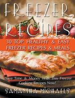 Freezer Recipes : 30 Top Healthy & Easy Freezer Recipes & Meals Revealed (Save Time & Money with This Freezer Cooking Recipes Now!) - Samantha Michaels