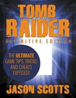 Tomb Raider : Definitive Edition - The Ultimate Game Tips, Tricks and Cheats Exposed! - Jason Scotts