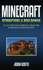 Minecraft Structure & Buildings : 70 Top Minecraft Essential Structure and Buildings Guide Exposed! - Jason Scotts