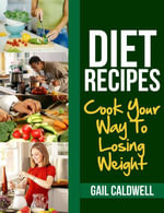 Diet Recipes : Cook Your Way to Losing Weight - Gail Caldwell
