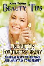 Beauty Tips : Helpful Tips for Timeless Beauty: Natural Ways to Enhance and Maintain Your Beauty - Kaye Young
