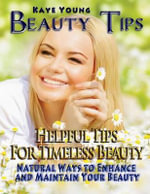 Beauty Tips : Helpful Tips for Timeless Beauty (Large Print): Natural Ways to Enhance and Maintain Your Beauty - Kaye Young