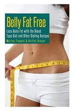 Belly Fat Free : Lose Belly Fat with the Blood Type Diet and Other Dieting Recipes - Marina Trapani