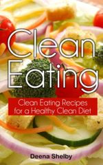 Clean Eating : Clean Eating Recipes for a Healthy Clean Diet - Deena Shelby
