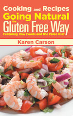 Cooking and Recipes : Going Natural the Gluten Free Way Featuring Raw Foods and the Paleo Diet - Karen Carson