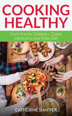 Cooking Healthy : Grain Free for Diabetics, Gluten Intolerance and Paleo Diet - Catherine Shaffer