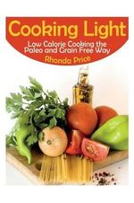 Cooking Light : Low Calorie Cooking the Paleo and Grain Free Way - Rhonda Price