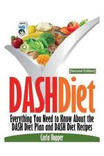 Dash Diet [Second Edition] : Everything You Need to Know about the Dash Diet Plan and Dash Diet Recipes - Carla Hopper