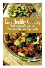 Easy Healthy Cooking : Healthy Recipes from the Paleolithic Diet and Superfoods - Lori Chase