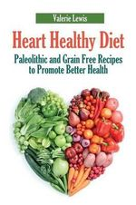 Heart Healthy Diet : Paleolithic and Grain Free Recipes to Promote Better Health - Valerie Lewis