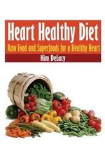 Heart Healthy Diet : Raw Food and Superfoods for a Healthy Heart - Kim Delacy