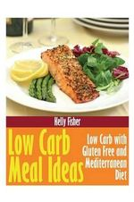 Low Carb Meal Ideas : Low Carb with Gluten Free and Mediterranean Diet - Kelly Fisher