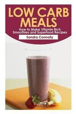 Low Carb Meals : How to Make Vitamin Rich Smoothies and Superfood Recipes - Sandra Connolly