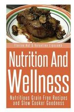 Nutrition and Wellness : Nutritious Grain Free Recipes and Slow Cooker Goodness - Florine Huf