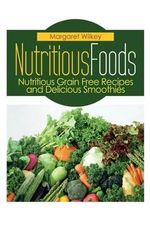 Nutritious Foods : Nutritious Grain Free Recipes and Delicious Smoothies - Margaret Wilkey