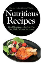 Nutritious Recipes : Good Nutrition on the Grain Free Diet, with Delicious Smoothies - Charisse Nell