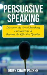 Persuasive Speaking : Discover the Art of Speaking Persuasively & Become an Effective Speaker - Bowe Packer
