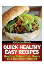 Quick Healthy Easy Recipes : Healthy Paleolithic Meals and Delicious Quinoa - Catherine Harris