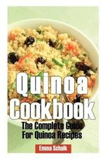 Quinoa Cookbook : The Complete Guide for Quinoa Recipes - Emma Schalk
