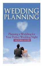 Wedding Planning : Planning a Wedding for Your Perfect Wedding Night - Victoria Hayes