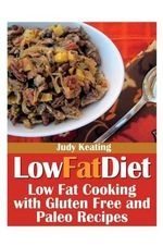Low Fat Diet : Low Fat Cooking with Gluten Free and Paleo Recipes - Judy Keating