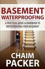 Basement Waterproofing : A Practical Guide & Handbook to Waterproofing Your Basement - Chaim Packer
