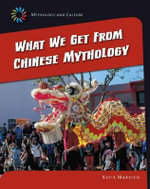 What We Get from Chinese Mythology : 21st Century Skills Library: Mythology and Culture - Katie Marsico