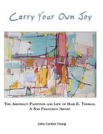 Carry Your Own Joy : The Abstract Paintings and Life of Hari E. Thomas, a San Francisco Artist - Asha Carolyn Young