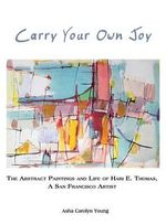 Carry Your Own Joy : The Abstract Paintings and Life of Hari E. Thomas, a San Francisco Artist - Asha Young