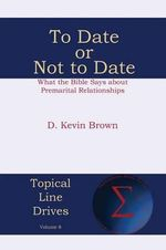To Date or Not to Date : What the Bible Says about Premarital Relationships - D Kevin Brown