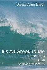 It's All Greek to Me : Confessions of an Unlikely Academic - David Alan Black