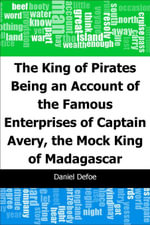 The King of Pirates : Being an Account of the Famous Enterprises of Captain: Avery, the Mock King of Madagascar - Daniel Defoe