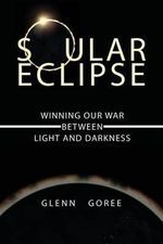 Soular Eclipse : Winning Our War Between Light and Darkness - Glenn Goree