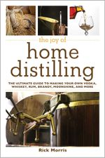 The Joy of Home Distilling : The Ultimate Guide to Making Your Own Vodka, Whiskey, Rum, Brandy, Moonshine, and More - Rick Morris