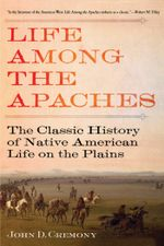 Life Among the Apaches : The Classic History of Native American Life on the Plains - John C. Cremony
