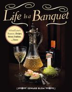 Life Is a Banquet : A Food Lover's Treasury of Recipes, History, Tradition, and Feasts - Edward Blom