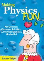 Making Physics Fun : Key Concepts, Classroom Activities, and Everyday Examples, Grades K8 - Robert Prigo