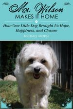 Mr. Wilson Makes It Home : How One Little Dog Brought Us Hope, Happiness, and Closure - Michael Morse