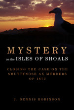 Mystery on the Isles of Shoals : Closing the Case on the Smuttynose Ax Murders of 1873 - J. Dennis Robinson
