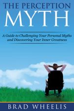 The Perception Myth : A Guide to Challenging Your Personal Myths and Discovering Your Inner Greatness - Brad Wheelis